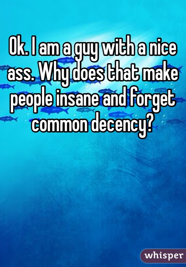 Ok. I am a guy with a nice ass. Why does that make people insane and forget common decency?