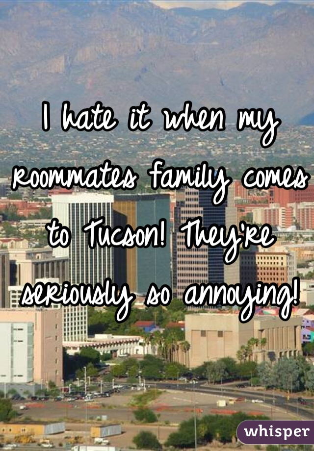 I hate it when my roommates family comes to Tucson! They're seriously so annoying!
