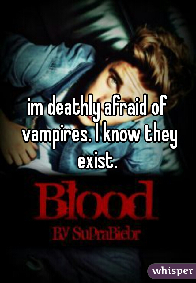 im deathly afraid of vampires. I know they exist.