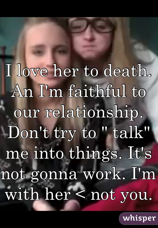 """I love her to death. An I'm faithful to our relationship.  Don't try to """" talk"""" me into things. It's not gonna work. I'm with her < not you."""