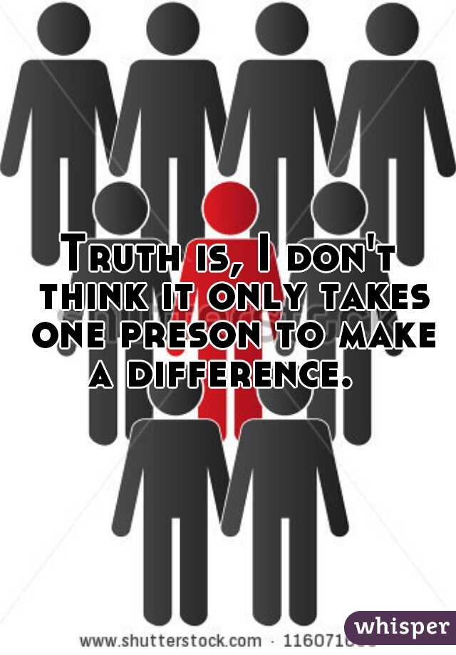 Truth is, I don't think it only takes one preson to make a difference.