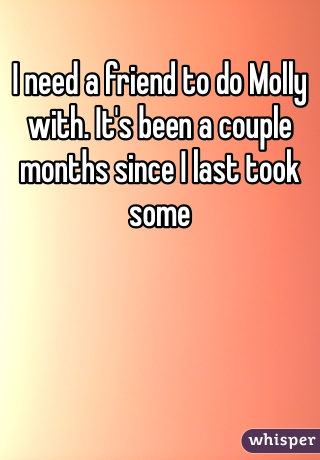 I need a friend to do Molly with. It's been a couple months since I last took some