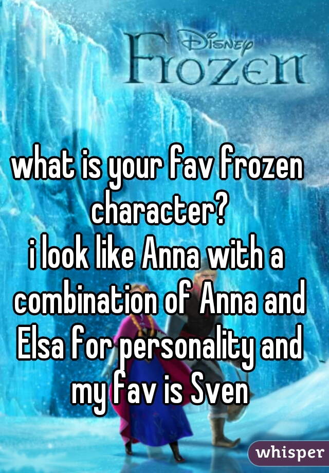 what is your fav frozen character? i look like Anna with a combination of Anna and Elsa for personality and my fav is Sven