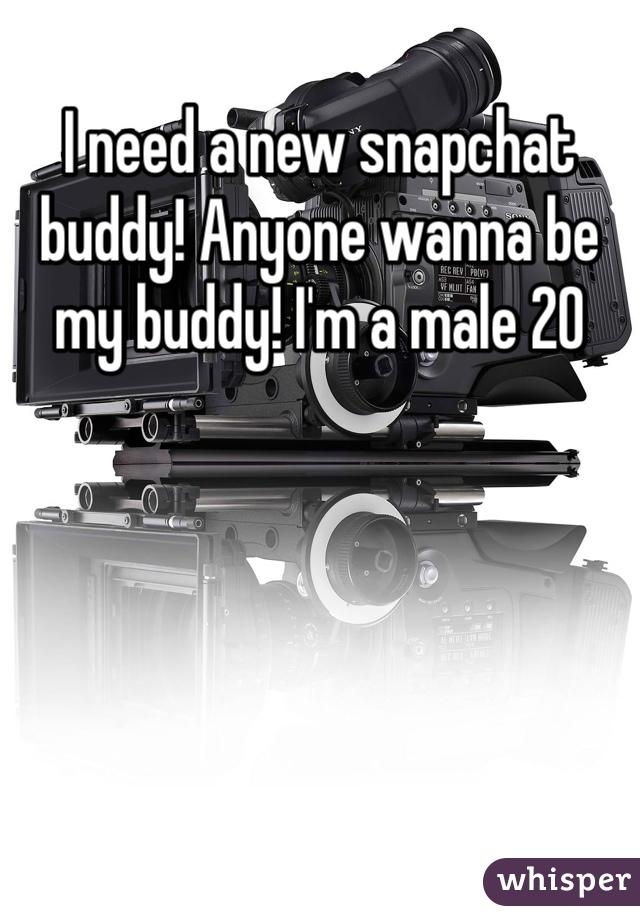 I need a new snapchat buddy! Anyone wanna be my buddy! I'm a male 20