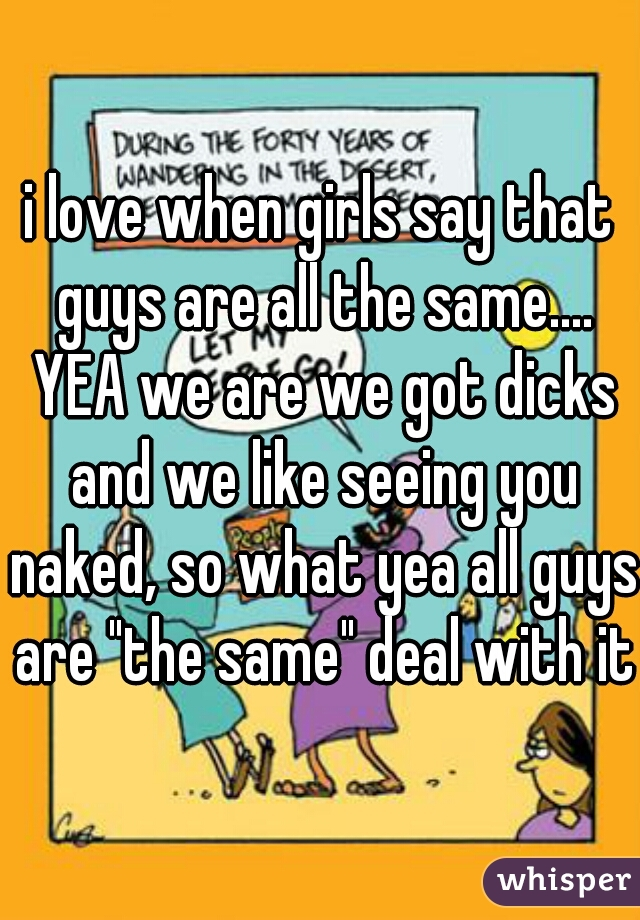 "i love when girls say that guys are all the same.... YEA we are we got dicks and we like seeing you naked, so what yea all guys are ""the same"" deal with it"