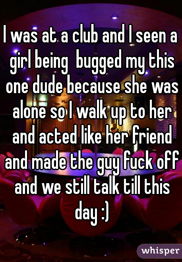 I was at a club and I seen a girl being  bugged my this one dude because she was alone so I walk up to her and acted like her friend and made the guy fuck off and we still talk till this day :)