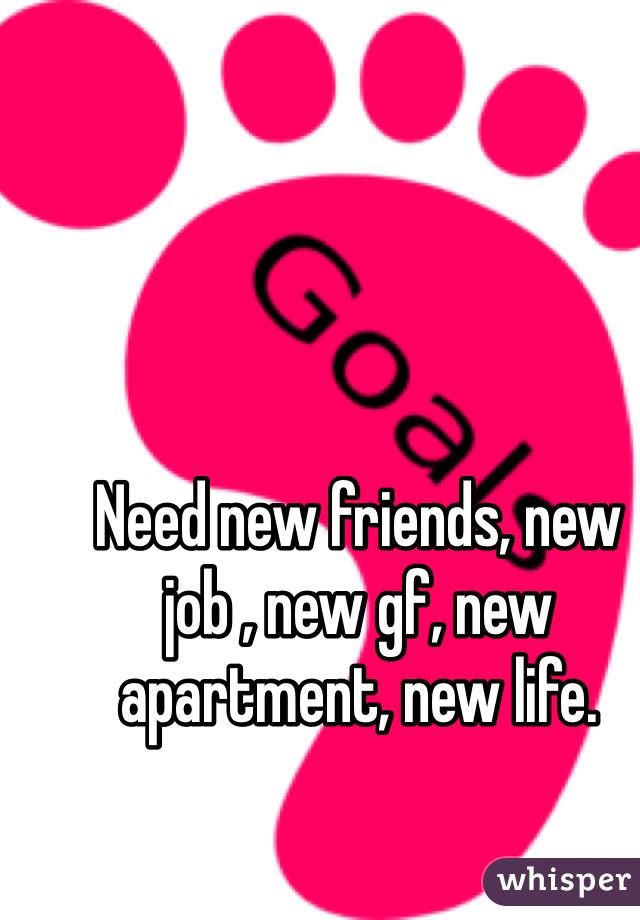 Need new friends, new job , new gf, new apartment, new life.