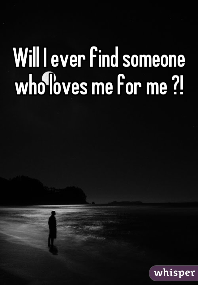 Will I ever find someone who loves me for me ?!