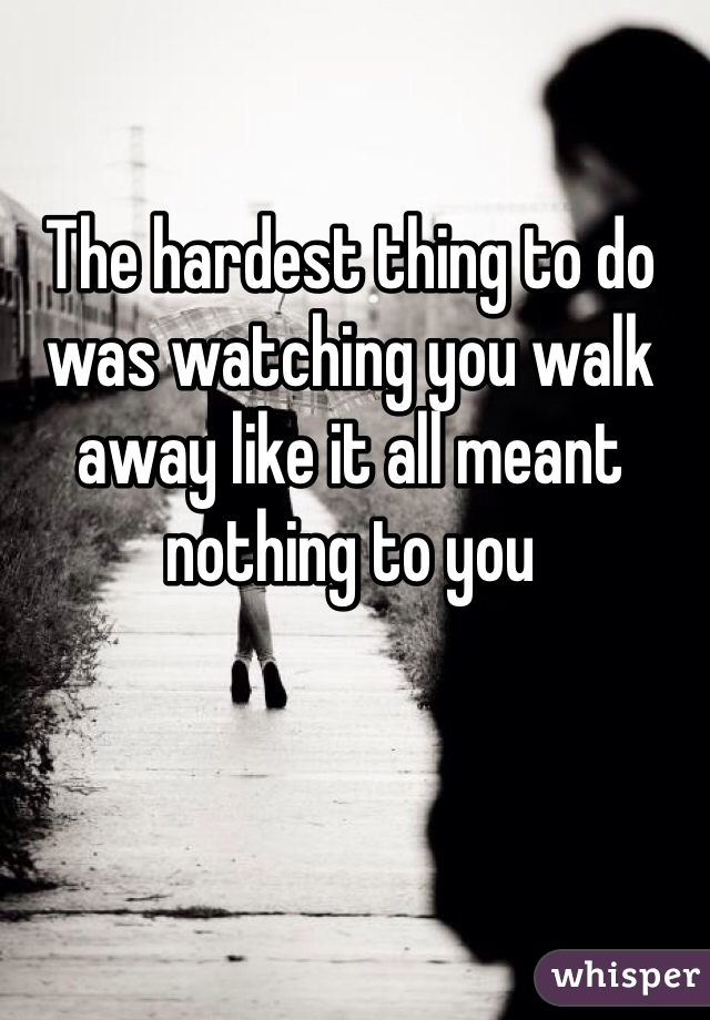 The hardest thing to do was watching you walk away like it all meant nothing to you