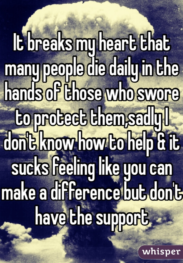 It breaks my heart that many people die daily in the hands of those who swore to protect them,sadly I don't know how to help & it sucks feeling like you can make a difference but don't have the support