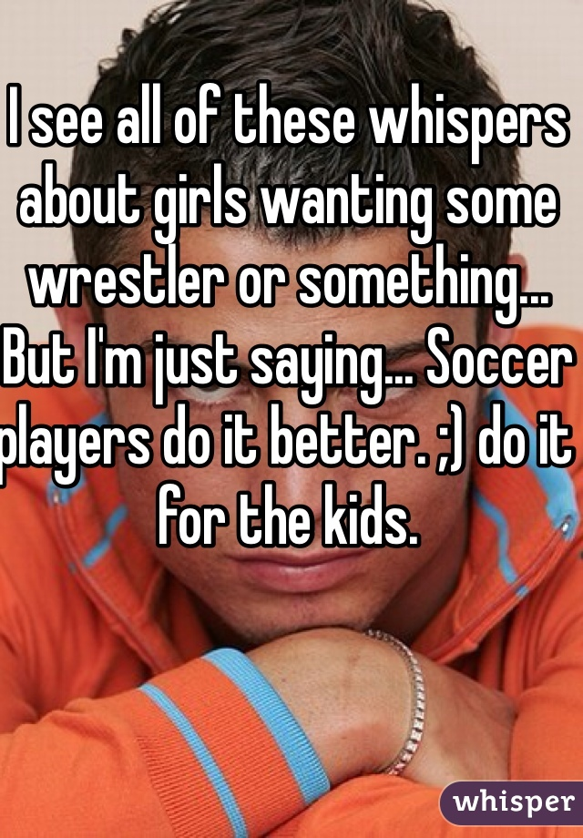 I see all of these whispers about girls wanting some wrestler or something... But I'm just saying... Soccer players do it better. ;) do it for the kids.