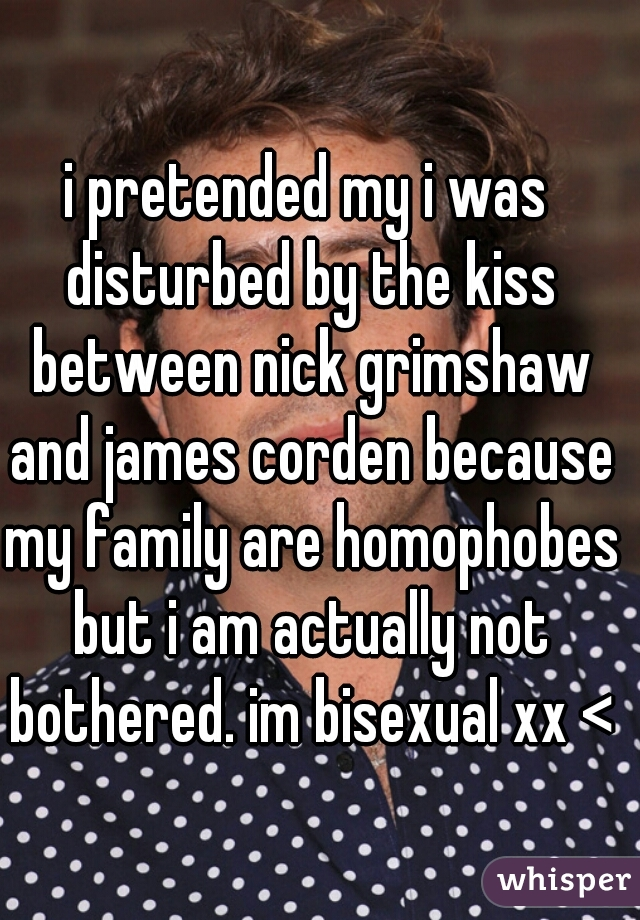 i pretended my i was disturbed by the kiss between nick grimshaw and james corden because my family are homophobes but i am actually not bothered. im bisexual xx <3