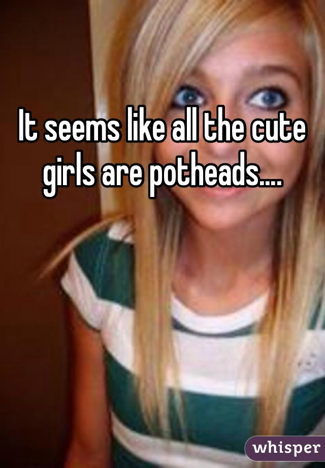 It seems like all the cute girls are potheads....