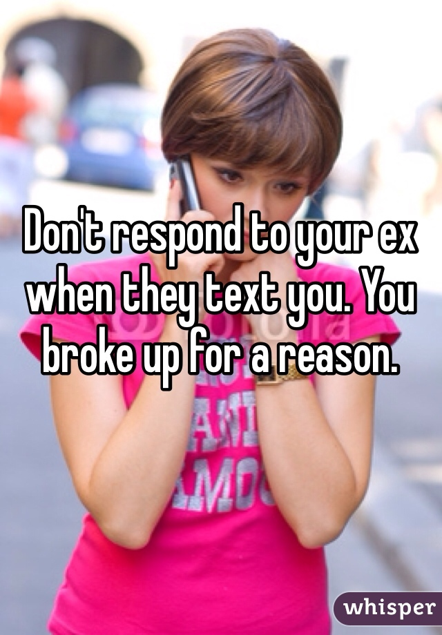 Don't respond to your ex when they text you. You broke up for a reason.