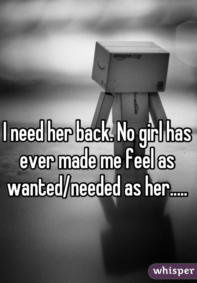 I need her back. No girl has ever made me feel as wanted/needed as her.....
