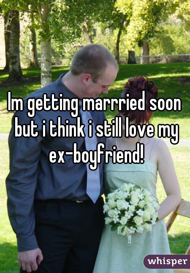Im getting marrried soon but i think i still love my ex-boyfriend!