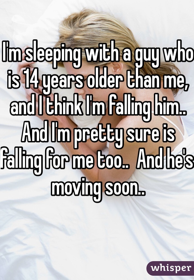 I'm sleeping with a guy who is 14 years older than me, and I think I'm falling him.. And I'm pretty sure is falling for me too..  And he's moving soon..