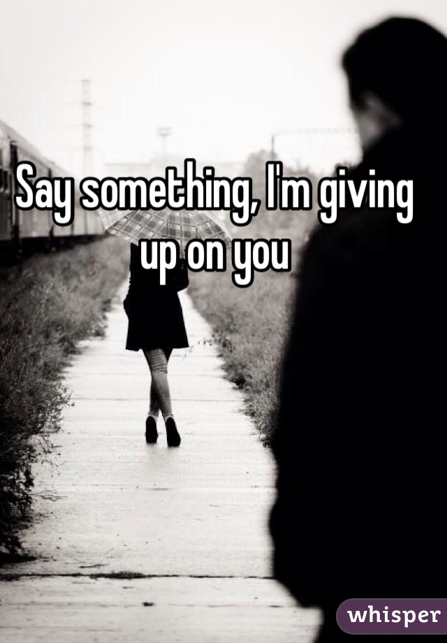 Say something, I'm giving up on you