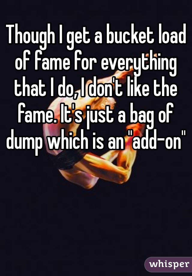 "Though I get a bucket load of fame for everything that I do, I don't like the fame. It's just a bag of dump which is an ""add-on"""