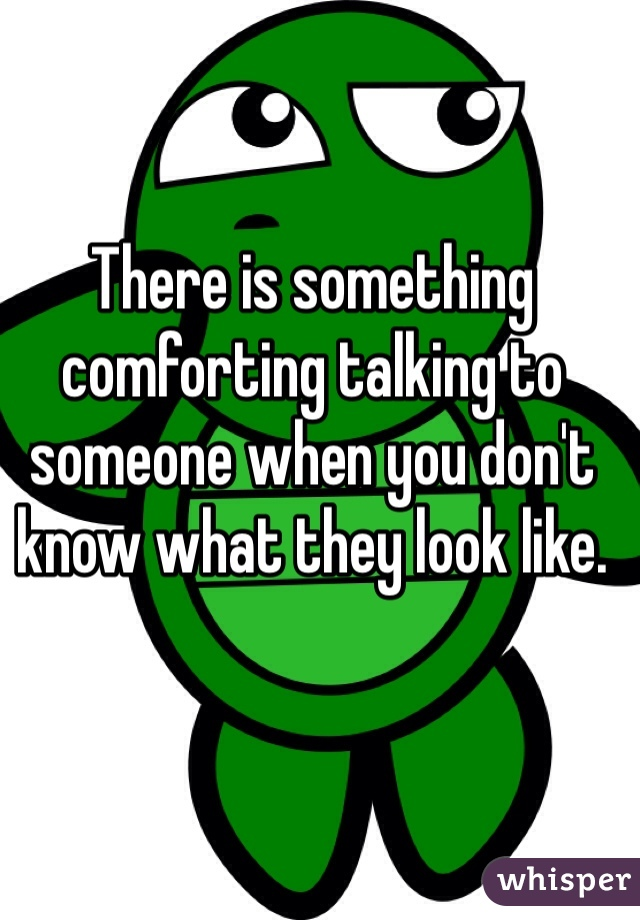 There is something comforting talking to someone when you don't know what they look like.