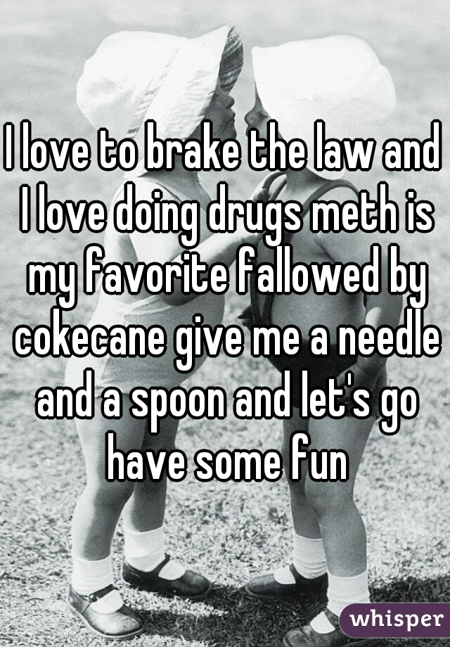 I love to brake the law and I love doing drugs meth is my favorite fallowed by cokecane give me a needle and a spoon and let's go have some fun