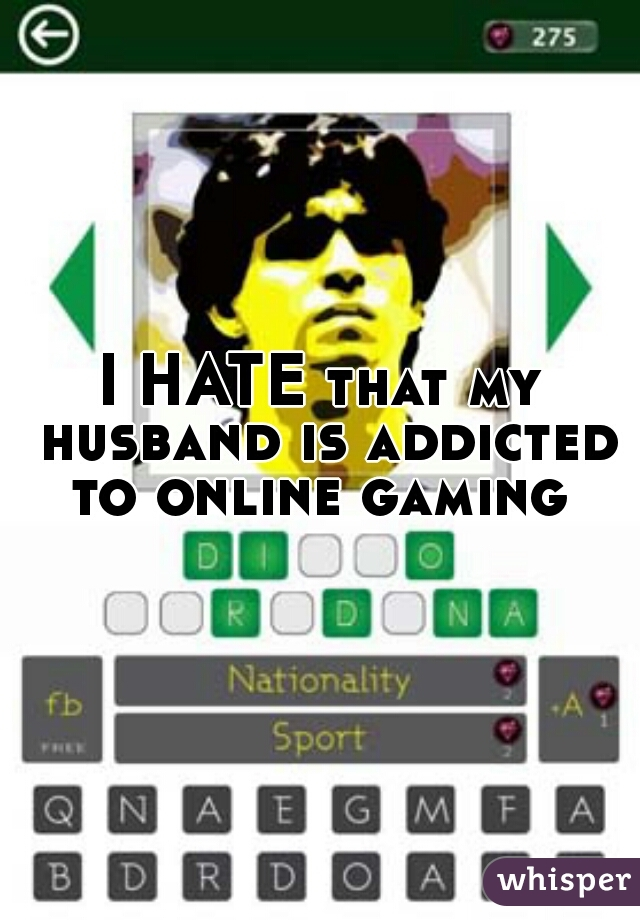 I HATE that my husband is addicted to online gaming