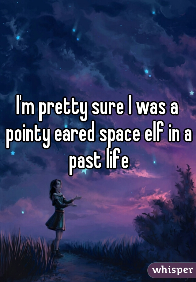 I'm pretty sure I was a pointy eared space elf in a past life