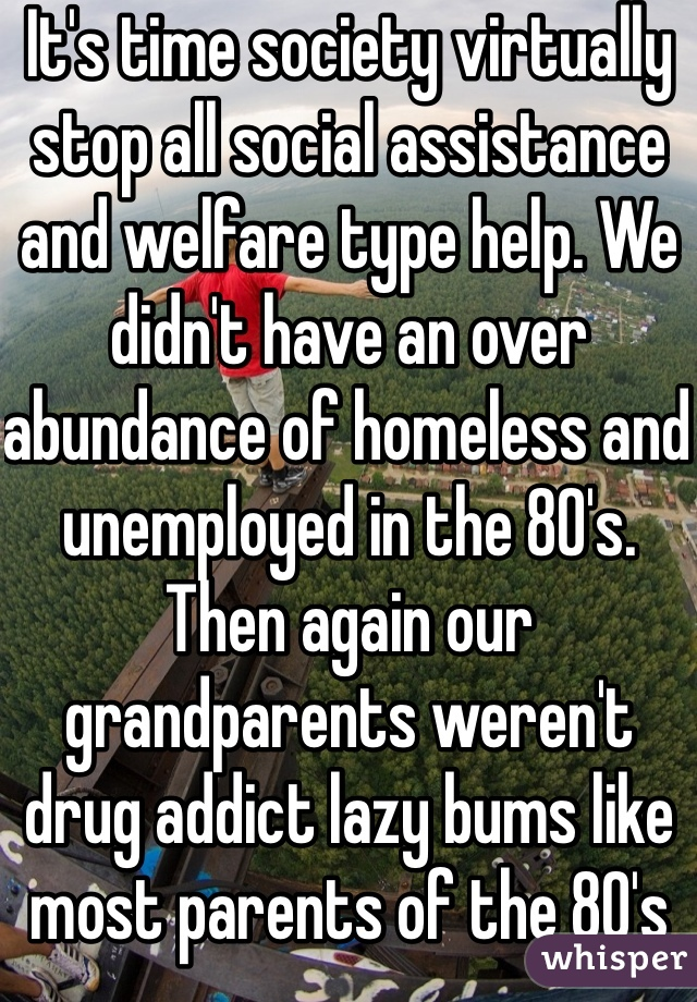 It's time society virtually stop all social assistance and welfare type help. We didn't have an over abundance of homeless and unemployed in the 80's. Then again our grandparents weren't drug addict lazy bums like most parents of the 80's and 90's are and were. I realize this is a bit harsh but that's life and this needs to happen so we can fix ourselfs so we can help others more effectively and quicker. Opinions please?