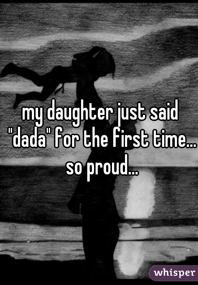 """my daughter just said """"dada"""" for the first time... so proud..."""