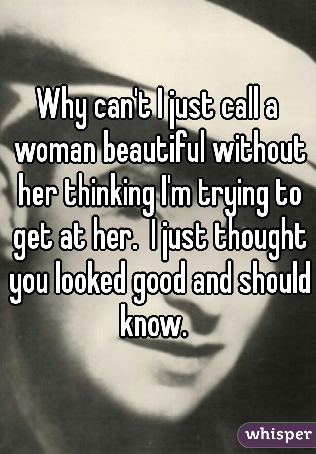 Why can't I just call a woman beautiful without her thinking I'm trying to get at her.  I just thought you looked good and should know.