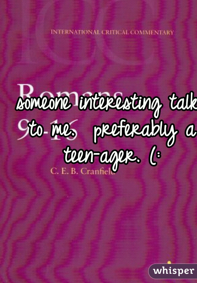 someone interesting talk to me.  preferably a teen-ager. (: