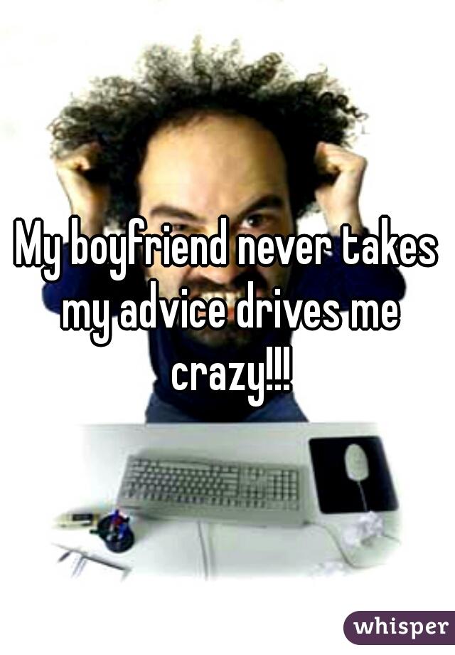 My boyfriend never takes my advice drives me crazy!!!