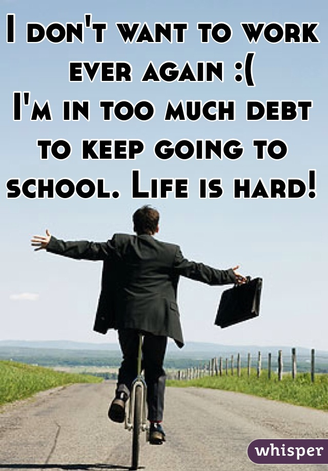 I don't want to work ever again :( I'm in too much debt to keep going to school. Life is hard!