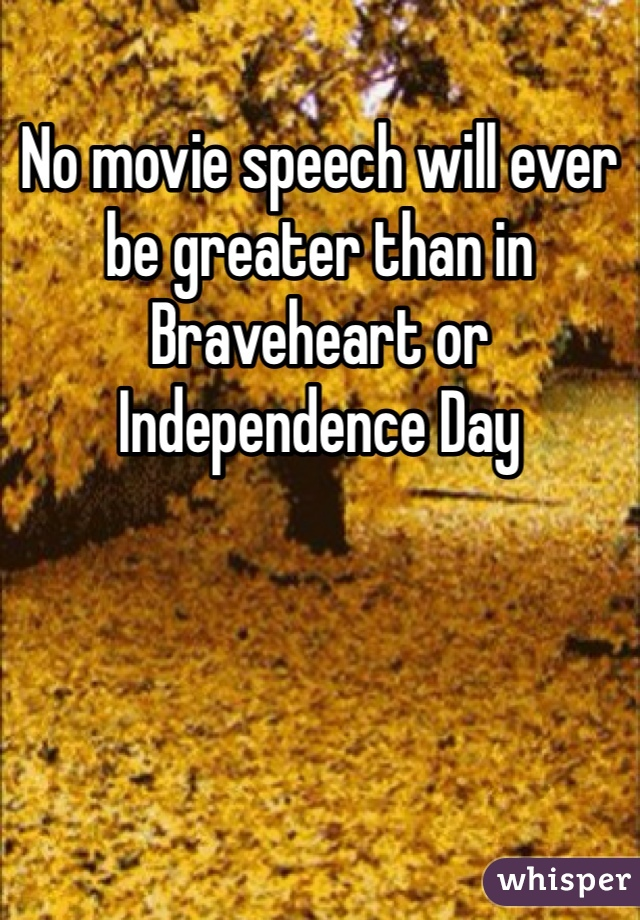 No movie speech will ever be greater than in Braveheart or  Independence Day