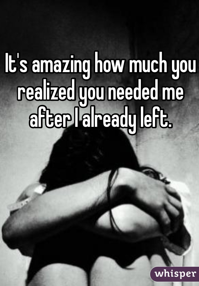 It's amazing how much you realized you needed me after I already left.