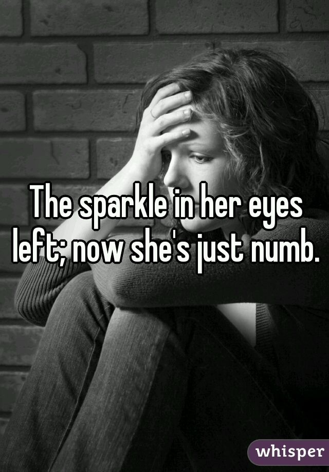 The sparkle in her eyes left; now she's just numb.