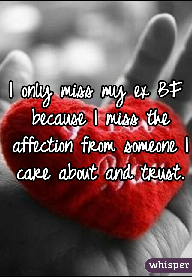 I only miss my ex BF because I miss the affection from someone I care about and trust.