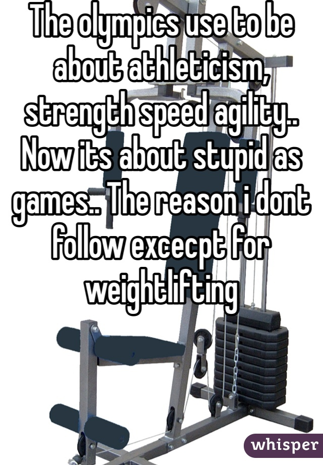 The olympics use to be about athleticism, strength speed agility.. Now its about stupid as games.. The reason i dont follow excecpt for weightlifting