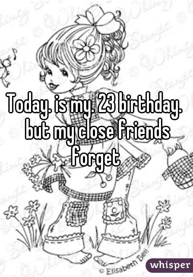 Today. is my. 23 birthday.  but my close friends forget