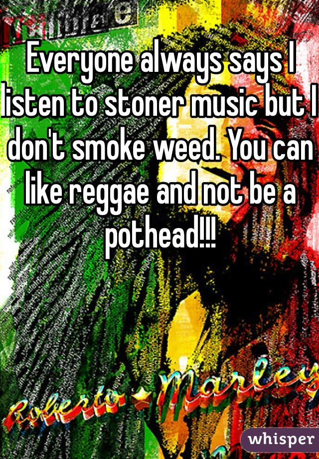 Everyone always says I listen to stoner music but I don't smoke weed. You can like reggae and not be a pothead!!!
