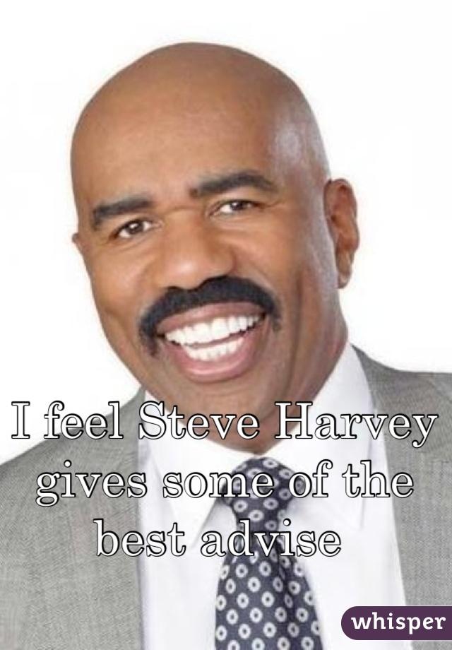I feel Steve Harvey gives some of the best advise