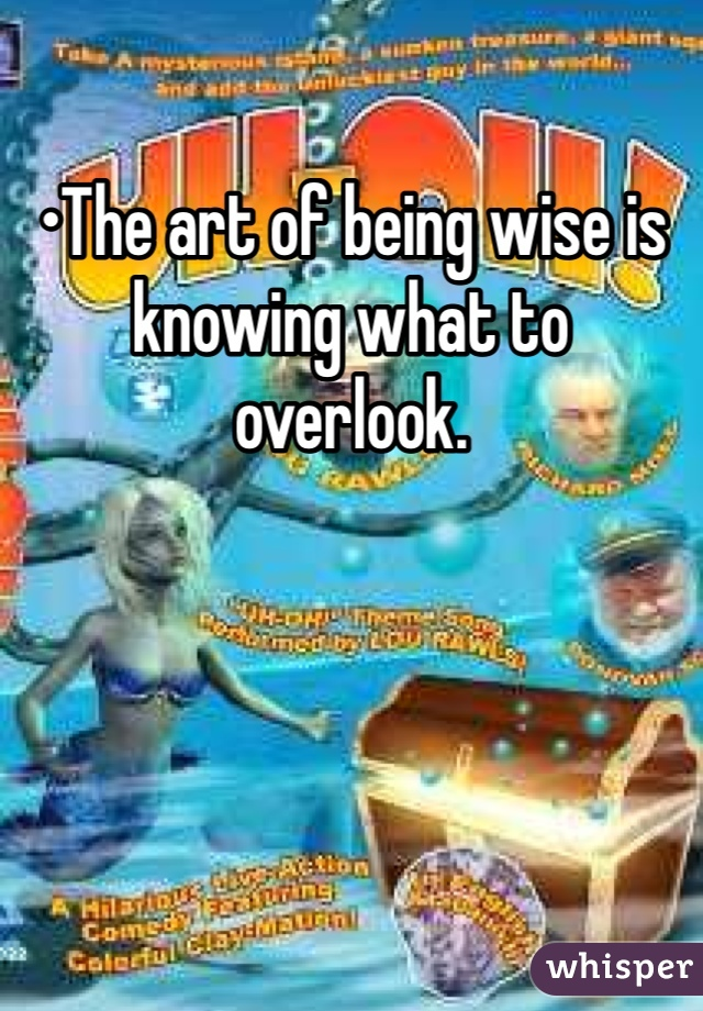 •The art of being wise is knowing what to overlook.