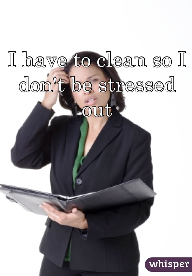 I have to clean so I don't be stressed out