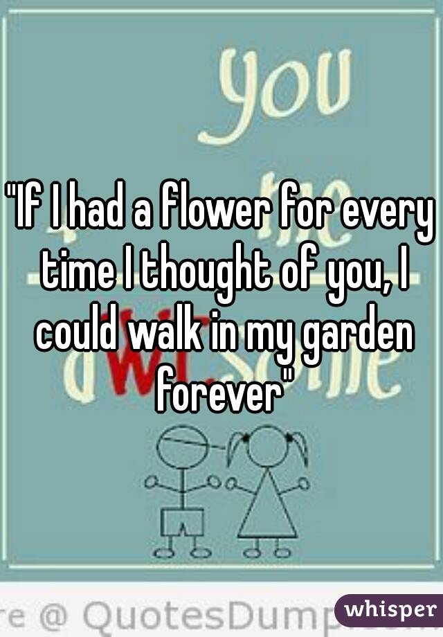 """If I had a flower for every time I thought of you, I could walk in my garden forever"""