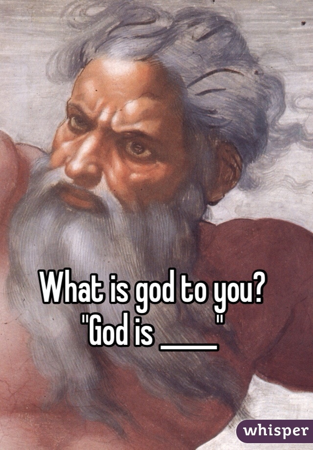 """What is god to you?  """"God is _____"""""""