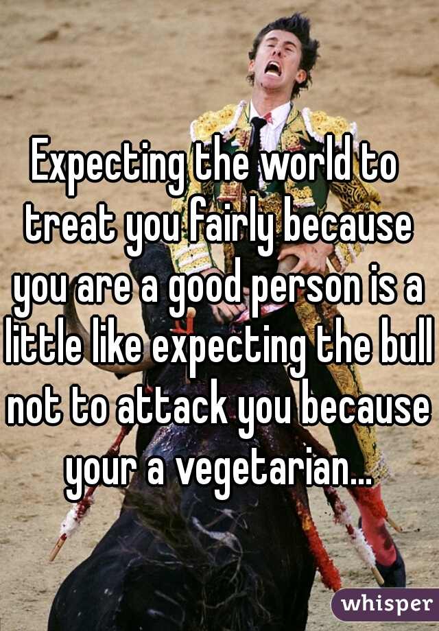 Expecting the world to treat you fairly because you are a good person is a little like expecting the bull not to attack you because your a vegetarian...