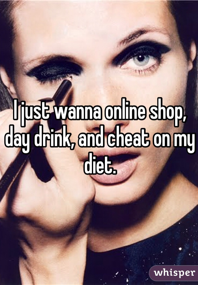 I just wanna online shop, day drink, and cheat on my diet.