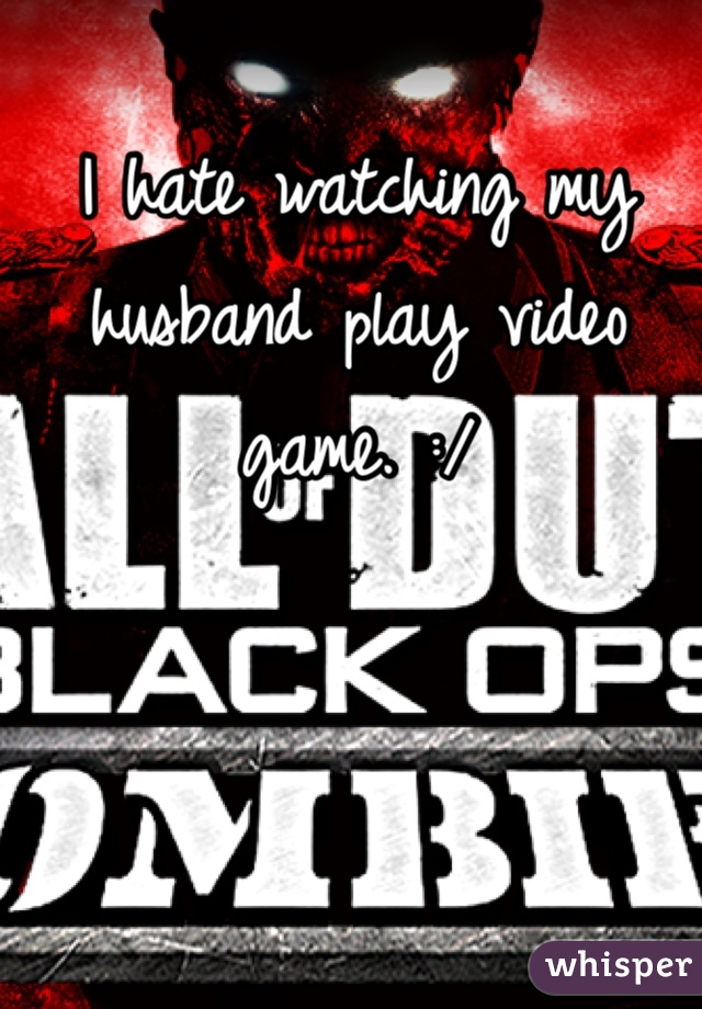 I hate watching my husband play video game. :/