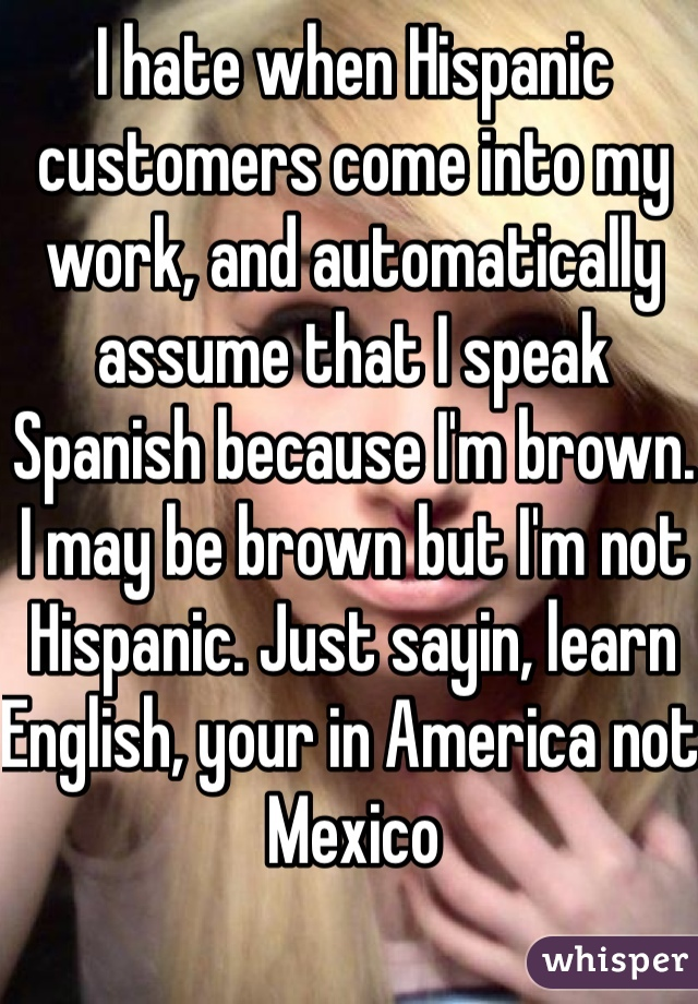 I hate when Hispanic customers come into my work, and automatically assume that I speak Spanish because I'm brown. I may be brown but I'm not Hispanic. Just sayin, learn English, your in America not Mexico