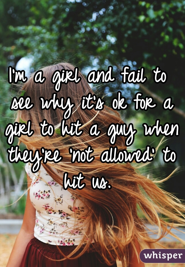 I'm a girl and fail to see why it's ok for a girl to hit a guy when they're 'not allowed' to hit us.